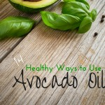 Healthy Ways to Use Avocado Oil